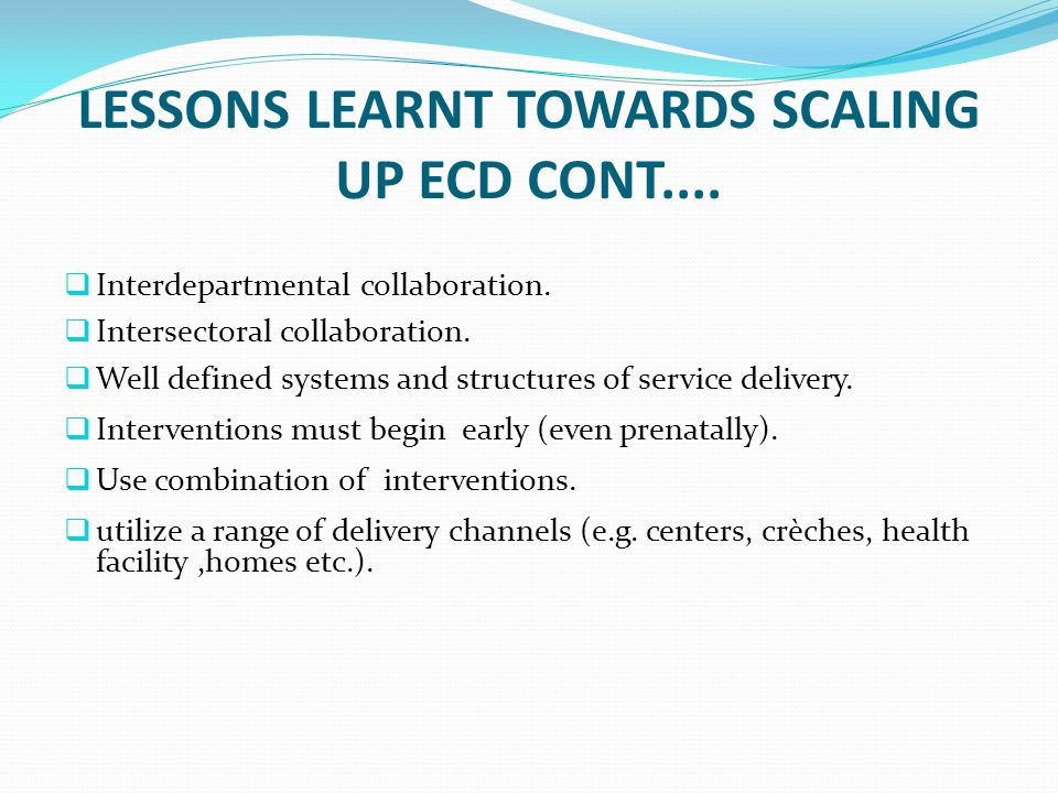 LESSONS LEARNT TOWARDS SCALING UP ECD CONT....  Interdepartmental collaboration.  Intersectoral collaboration.  Well defined systems and structures