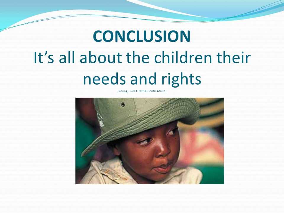 CONCLUSION It's all about the children their needs and rights (Young Lives UNICEF South Africa)