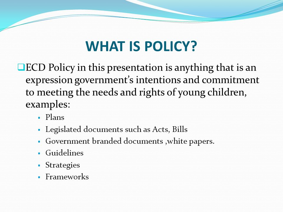WHAT IS POLICY?  ECD Policy in this presentation is anything that is an expression government's intentions and commitment to meeting the needs and ri