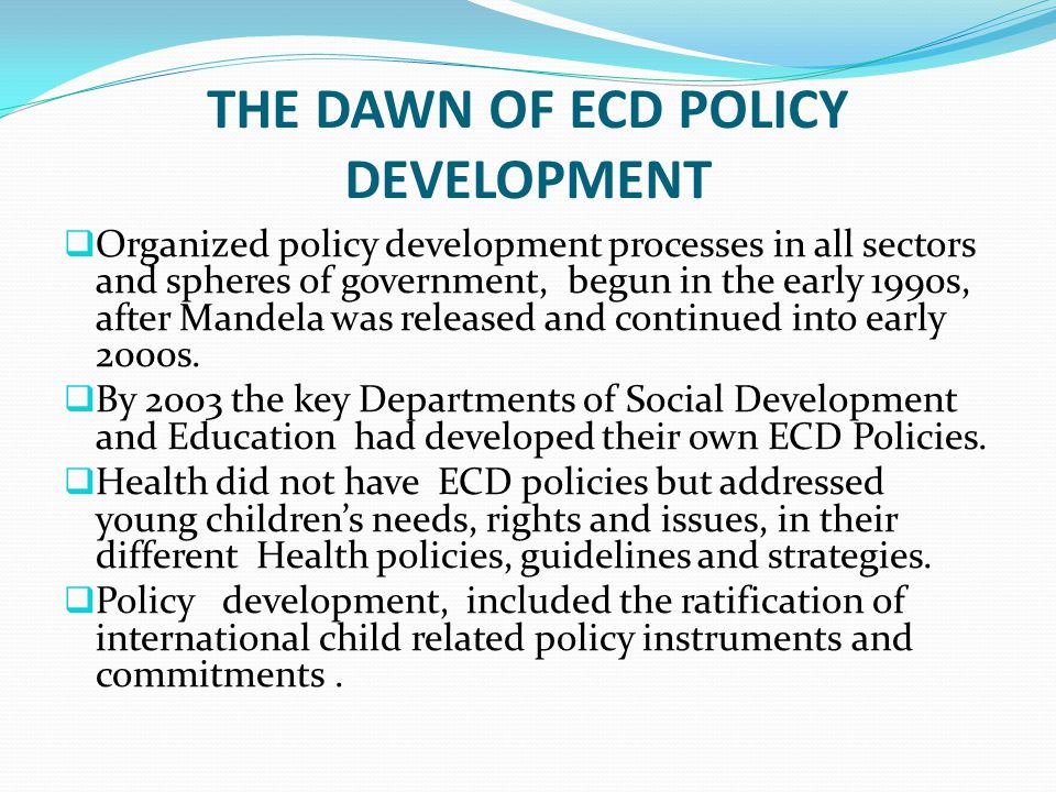 DEFINITION OF ECD IN SA  Early Childhood Development in South Africa refers to a comprehensive approach to policies and programmes for children from birth to 9 years of age, with the active participation of their parents and caregivers.