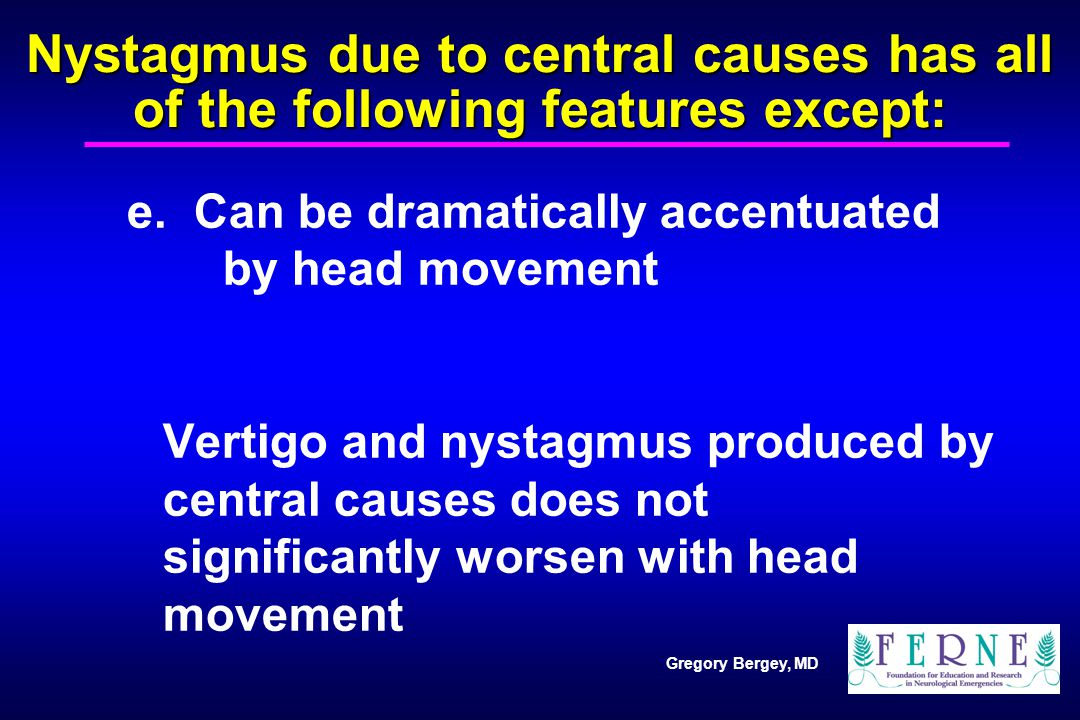 Gregory Bergey, MD Acute Dizziness: Important Emergency Room Considerations Characteristics of peripheral vertigo and dizziness Characteristics of vertigo and dizziness of central origin Recognizing stroke syndromes that may present with dizziness as a prominent feature Treatment considerations in dizziness of central origin Treatment of peripheral vestibular dysfunction
