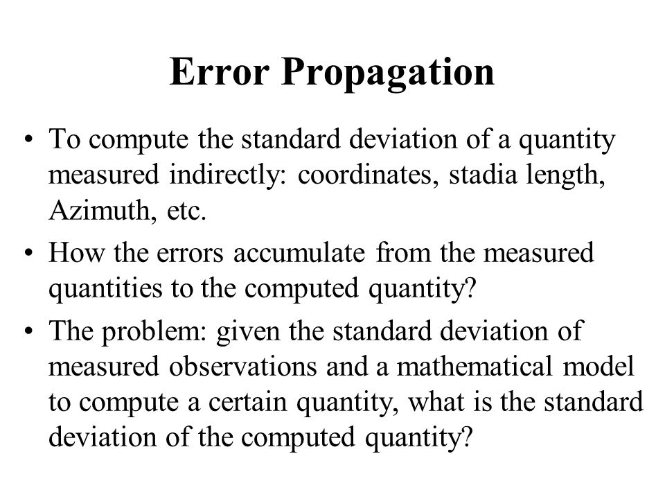 Error Propagation To compute the standard deviation of a quantity measured indirectly: coordinates, stadia length, Azimuth, etc. How the errors accumu