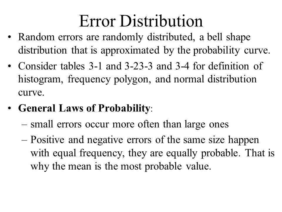 Error Distribution Random errors are randomly distributed, a bell shape distribution that is approximated by the probability curve. Consider tables 3-