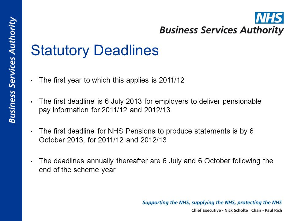 Statutory Deadlines The first year to which this applies is 2011/12 The first deadline is 6 July 2013 for employers to deliver pensionable pay information for 2011/12 and 2012/13 The first deadline for NHS Pensions to produce statements is by 6 October 2013, for 2011/12 and 2012/13 The deadlines annually thereafter are 6 July and 6 October following the end of the scheme year