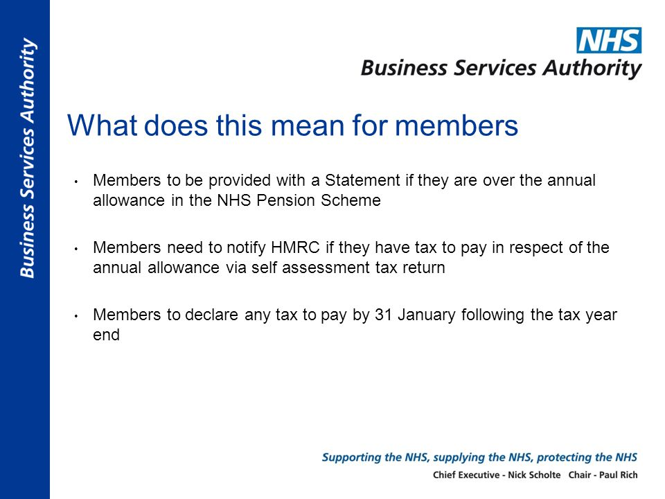 What does this mean for members Members to be provided with a Statement if they are over the annual allowance in the NHS Pension Scheme Members need to notify HMRC if they have tax to pay in respect of the annual allowance via self assessment tax return Members to declare any tax to pay by 31 January following the tax year end
