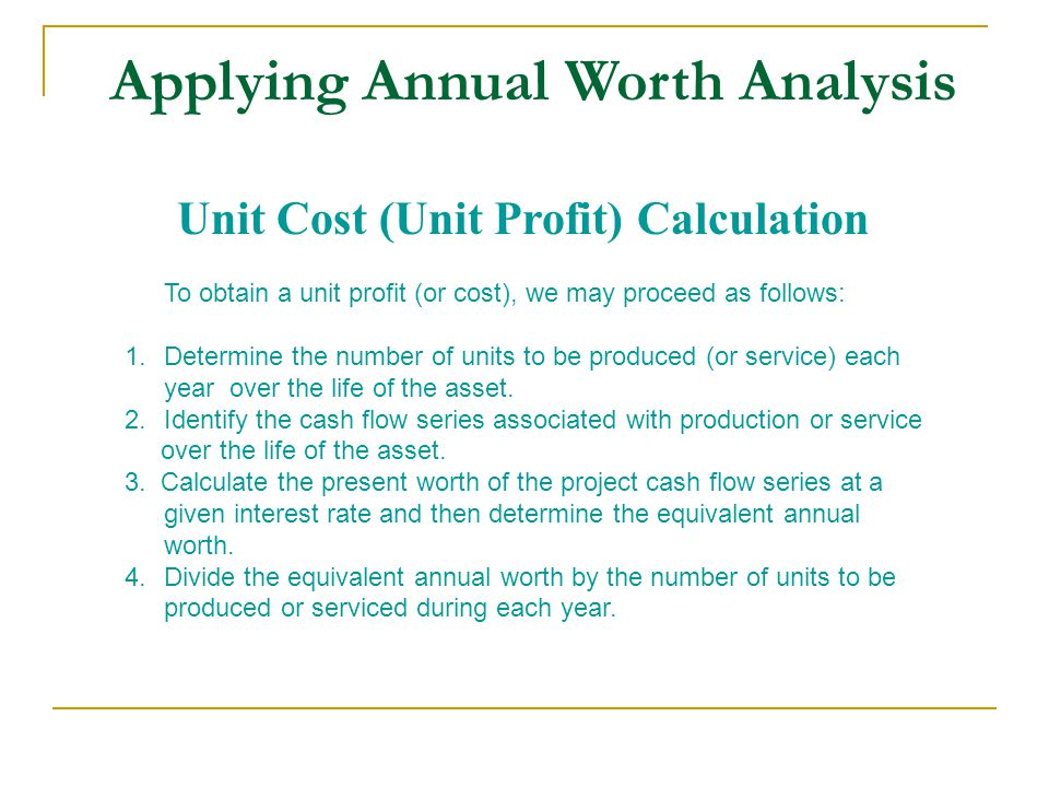 Applying Annual Worth Analysis Unit Cost (Unit Profit) Calculation To obtain a unit profit (or cost), we may proceed as follows: 1.Determine the number of units to be produced (or service) each year over the life of the asset.