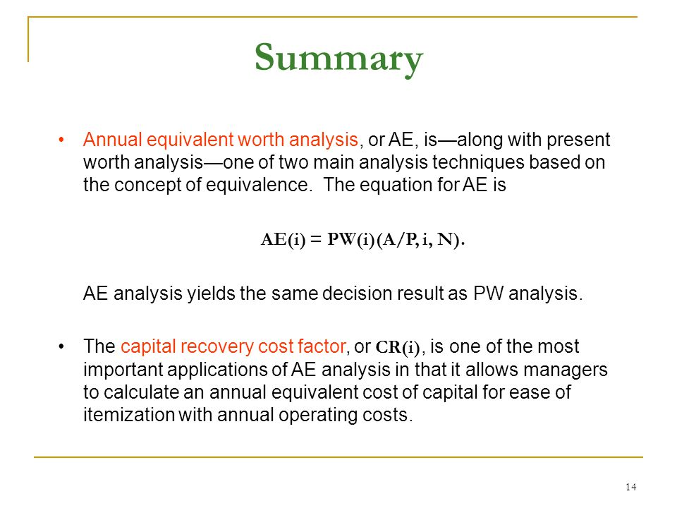 14 Summary Annual equivalent worth analysis, or AE, is—along with present worth analysis—one of two main analysis techniques based on the concept of equivalence.