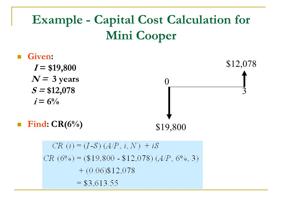 Example - Capital Cost Calculation for Mini Cooper Given: I = $19,800 N = 3 years S = $12,078 i = 6% Find: CR(6%) $19,800 $12,078 3 0