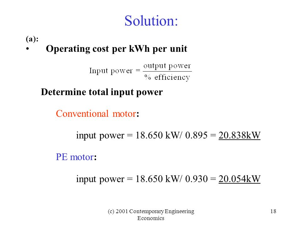 (c) 2001 Contemporary Engineering Economics 18 Solution: (a): Operating cost per kWh per unit Determine total input power Conventional motor: input power = 18.650 kW/ 0.895 = 20.838kW PE motor: input power = 18.650 kW/ 0.930 = 20.054kW