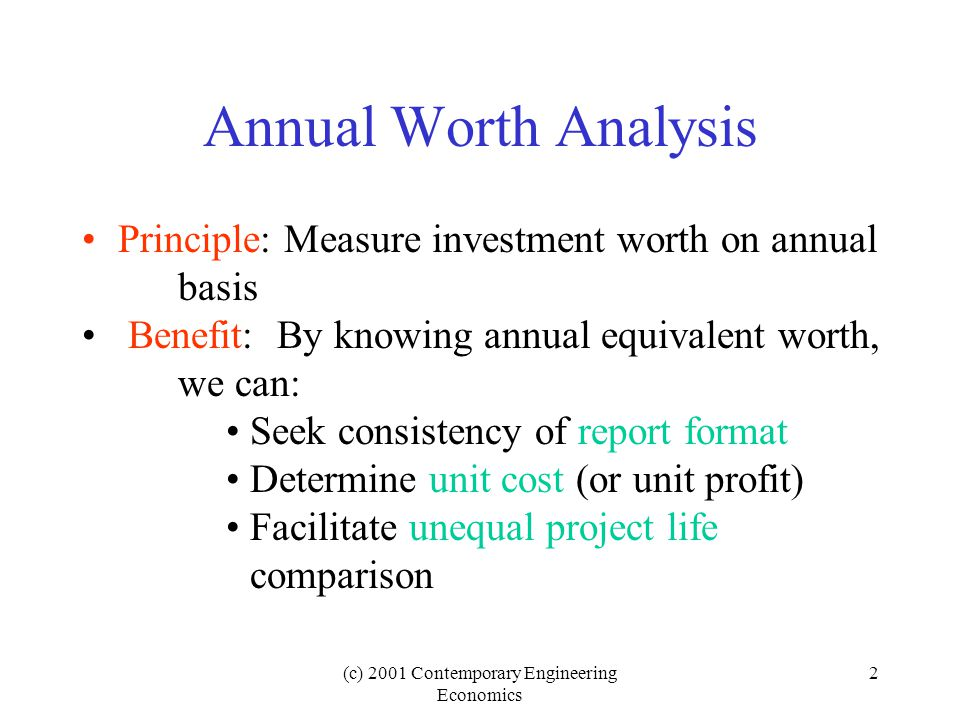 (c) 2001 Contemporary Engineering Economics 2 Annual Worth Analysis Principle: Measure investment worth on annual basis Benefit: By knowing annual equivalent worth, we can: Seek consistency of report format Determine unit cost (or unit profit) Facilitate unequal project life comparison