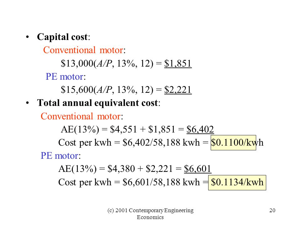 (c) 2001 Contemporary Engineering Economics 20 Capital cost: Conventional motor: $13,000(A/P, 13%, 12) = $1,851 PE motor: $15,600(A/P, 13%, 12) = $2,2