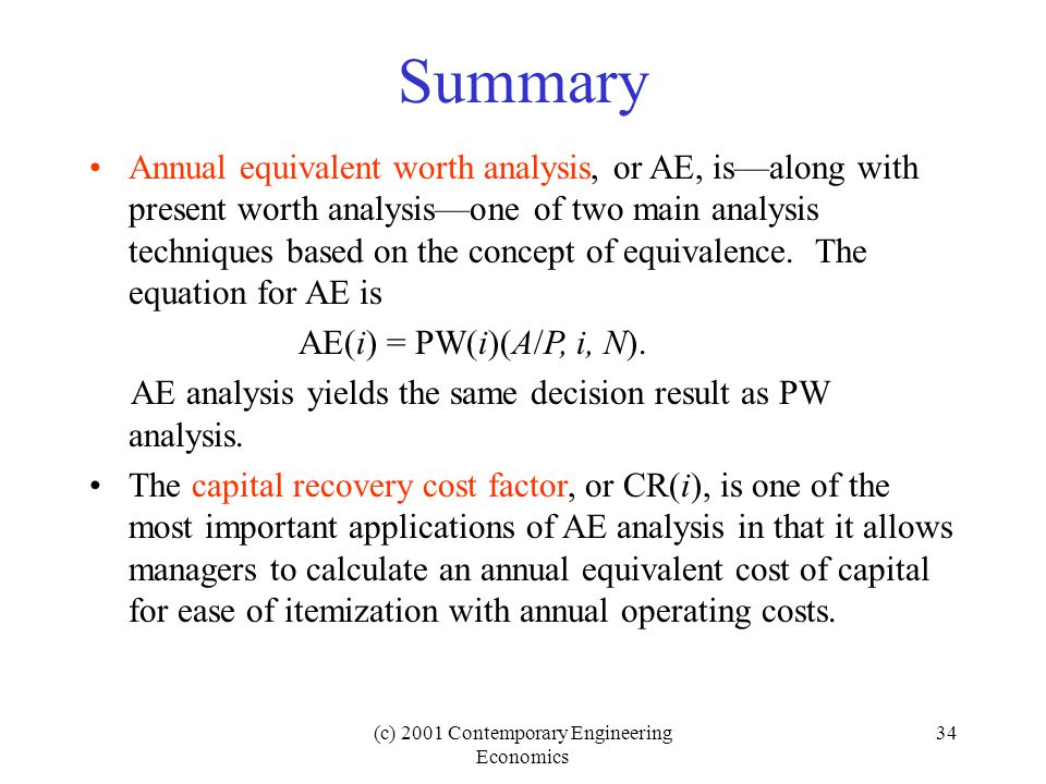 (c) 2001 Contemporary Engineering Economics 34 Summary Annual equivalent worth analysis, or AE, is—along with present worth analysis—one of two main analysis techniques based on the concept of equivalence.