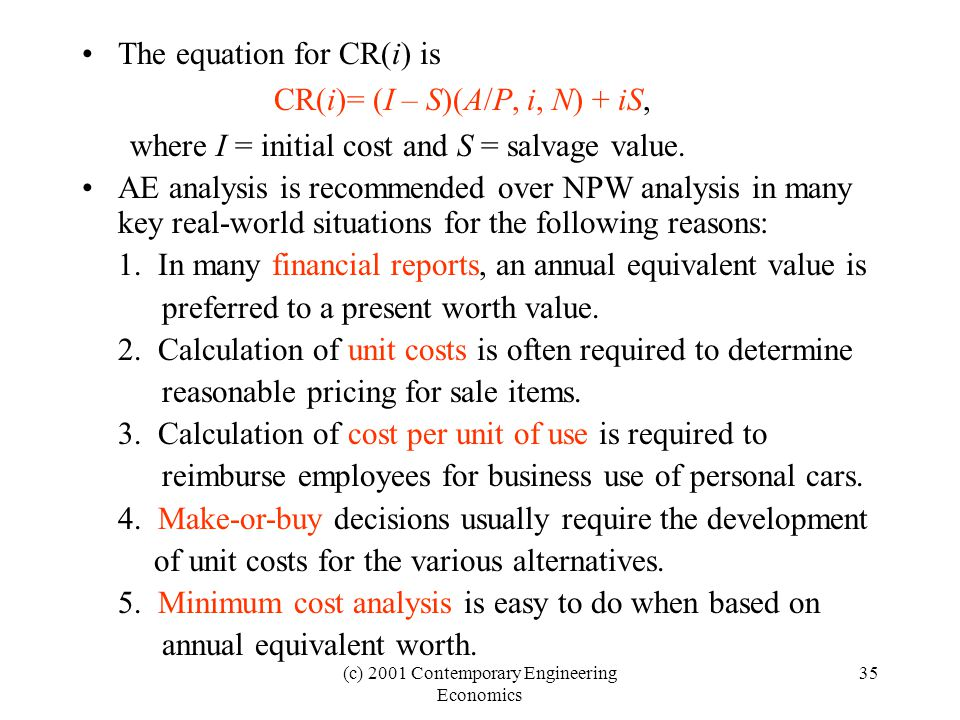 (c) 2001 Contemporary Engineering Economics 35 The equation for CR(i) is CR(i)= (I – S)(A/P, i, N) + iS, where I = initial cost and S = salvage value.