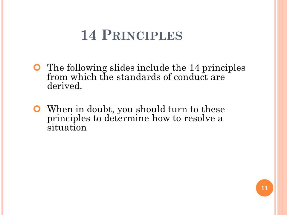 14 P RINCIPLES The following slides include the 14 principles from which the standards of conduct are derived. When in doubt, you should turn to these