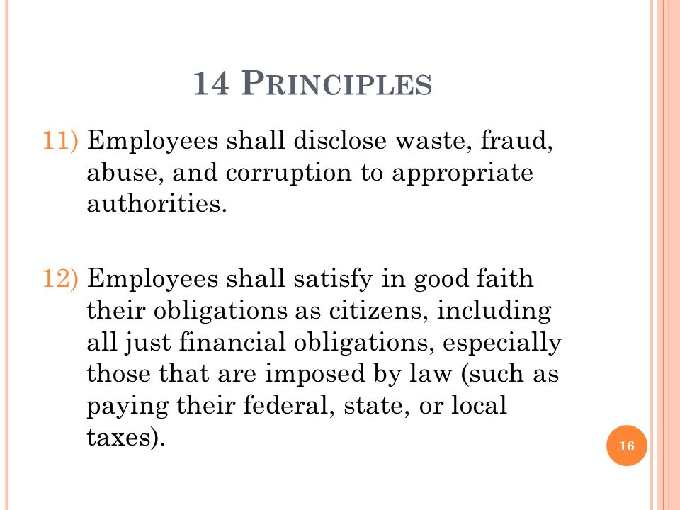 14 P RINCIPLES 11)Employees shall disclose waste, fraud, abuse, and corruption to appropriate authorities. 12)Employees shall satisfy in good faith th