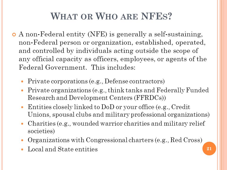 W HAT OR W HO ARE NFE S ? A non-Federal entity (NFE) is generally a self-sustaining, non-Federal person or organization, established, operated, and co