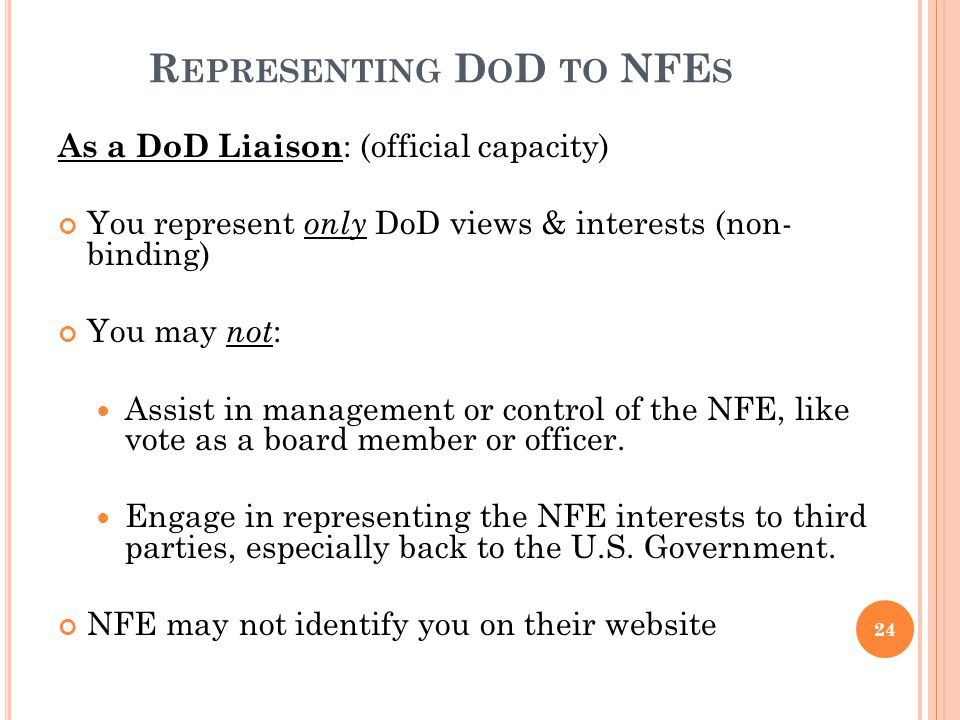 R EPRESENTING D O D TO NFE S As a DoD Liaison : (official capacity) You represent only DoD views & interests (non- binding) You may not : Assist in ma
