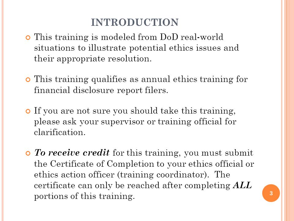 INTRODUCTION This training is modeled from DoD real-world situations to illustrate potential ethics issues and their appropriate resolution. This trai