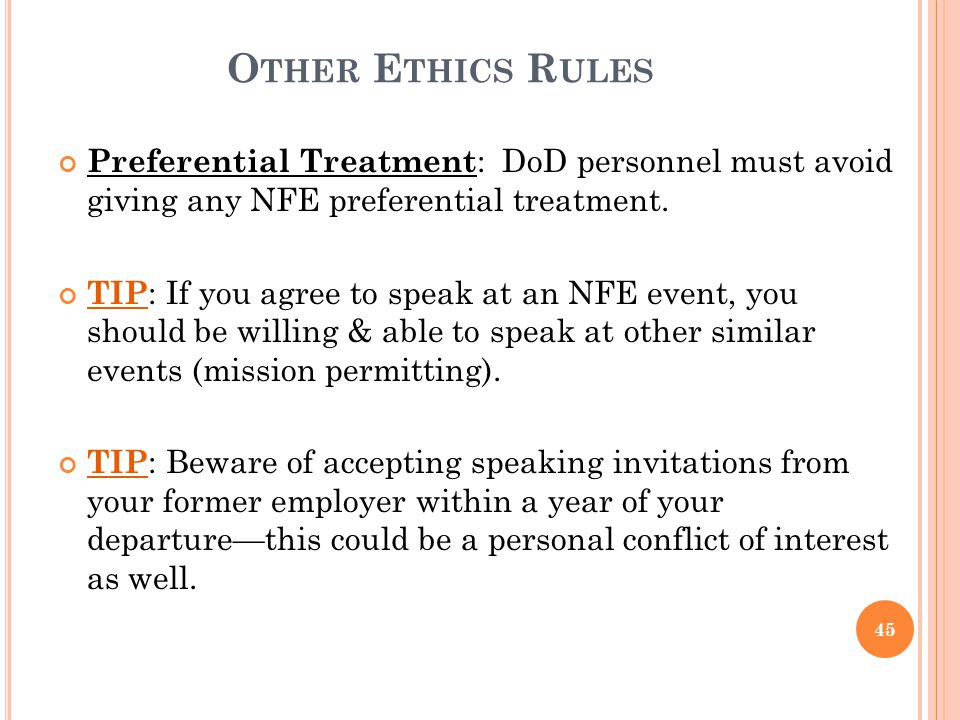 O THER E THICS R ULES Preferential Treatment : DoD personnel must avoid giving any NFE preferential treatment. TIP : If you agree to speak at an NFE e