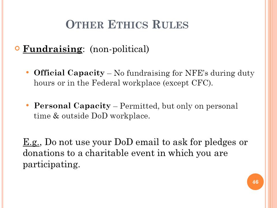 O THER E THICS R ULES Fundraising : (non-political) Official Capacity – No fundraising for NFE's during duty hours or in the Federal workplace (except