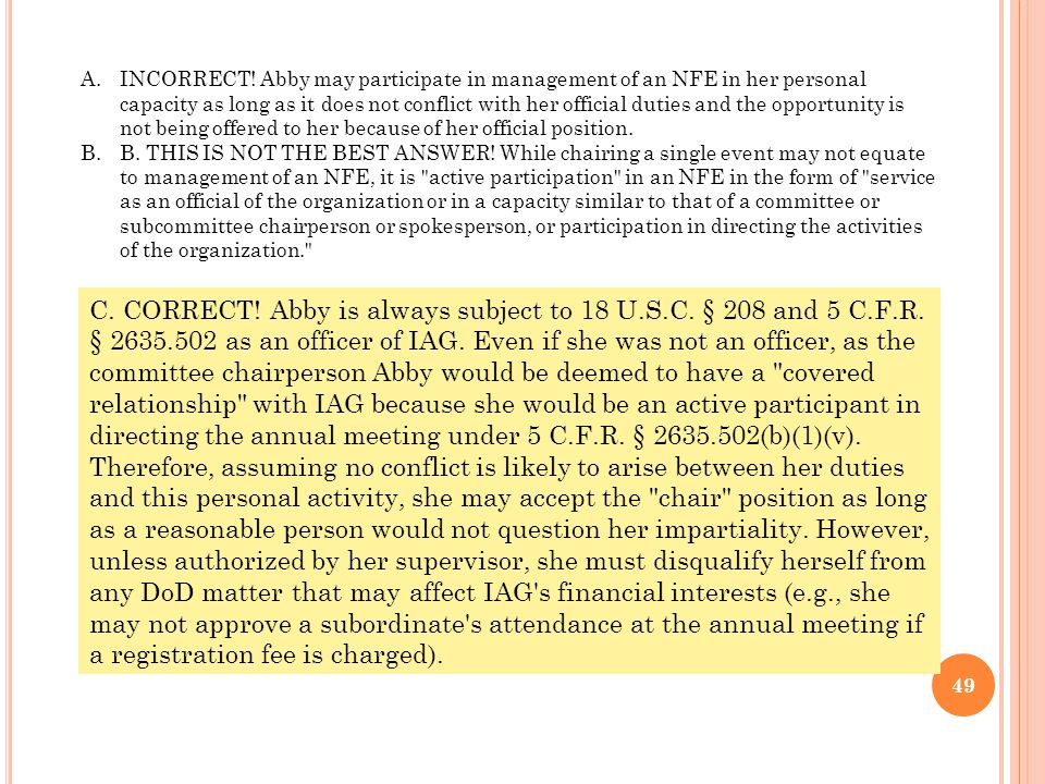 A.INCORRECT! Abby may participate in management of an NFE in her personal capacity as long as it does not conflict with her official duties and the op