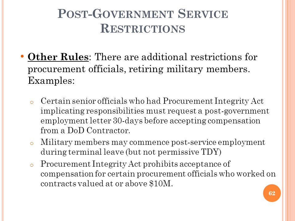 P OST -G OVERNMENT S ERVICE R ESTRICTIONS Other Rules : There are additional restrictions for procurement officials, retiring military members. Exampl