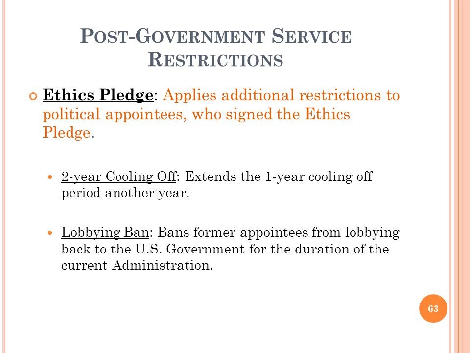 P OST -G OVERNMENT S ERVICE R ESTRICTIONS Ethics Pledge : Applies additional restrictions to political appointees, who signed the Ethics Pledge. 2-yea