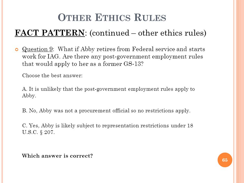 O THER E THICS R ULES FACT PATTERN : (continued – other ethics rules) Question 9: What if Abby retires from Federal service and starts work for IAG. A