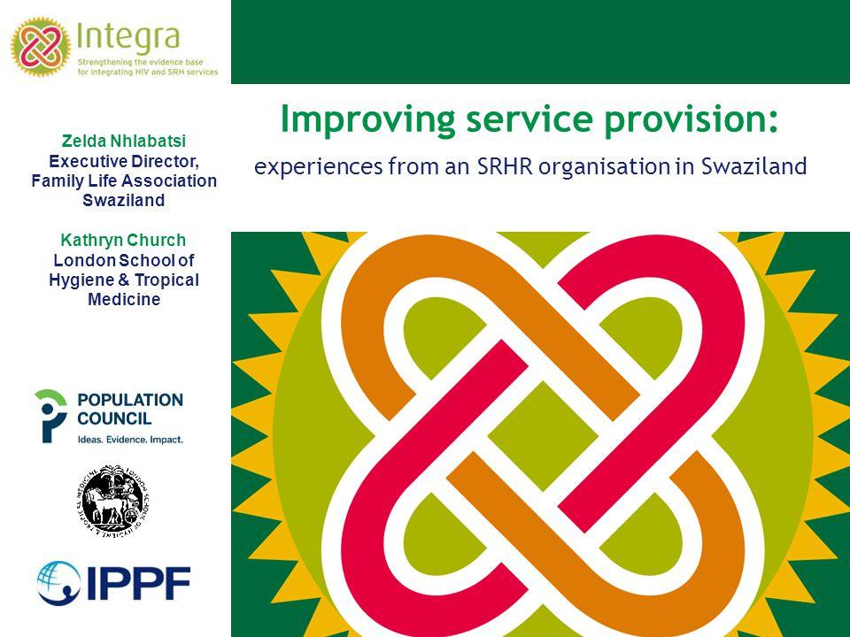 Improving service provision: experiences from an SRHR organisation in Swaziland Zelda Nhlabatsi Executive Director, Family Life Association Swaziland