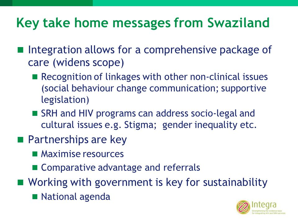 Key take home messages from Swaziland Integration allows for a comprehensive package of care (widens scope) Recognition of linkages with other non-cli