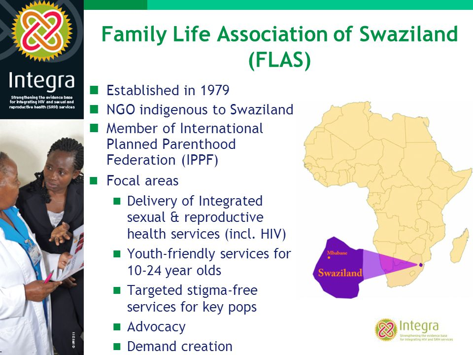 Family Life Association of Swaziland (FLAS) Established in 1979 NGO indigenous to Swaziland Member of International Planned Parenthood Federation (IPP