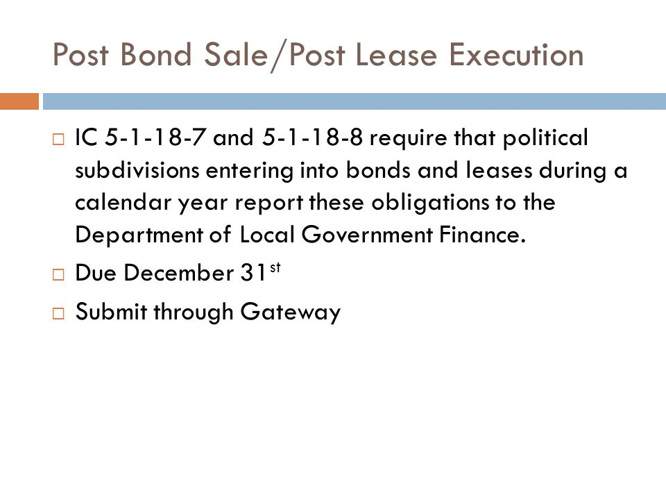 Post Bond Sale/Post Lease Execution  IC 5-1-18-7 and 5-1-18-8 require that political subdivisions entering into bonds and leases during a calendar year report these obligations to the Department of Local Government Finance.