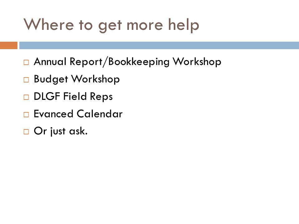 Where to get more help  Annual Report/Bookkeeping Workshop  Budget Workshop  DLGF Field Reps  Evanced Calendar  Or just ask.