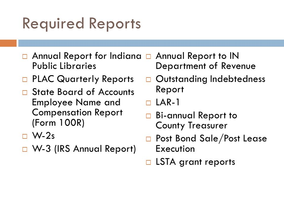 Required Reports  Annual Report for Indiana Public Libraries  PLAC Quarterly Reports  State Board of Accounts Employee Name and Compensation Report (Form 100R)  W-2s  W-3 (IRS Annual Report)  Annual Report to IN Department of Revenue  Outstanding Indebtedness Report  LAR-1  Bi-annual Report to County Treasurer  Post Bond Sale/Post Lease Execution  LSTA grant reports