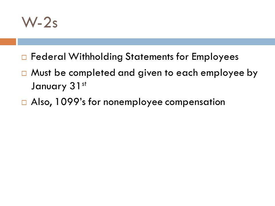 W-2s  Federal Withholding Statements for Employees  Must be completed and given to each employee by January 31 st  Also, 1099's for nonemployee compensation