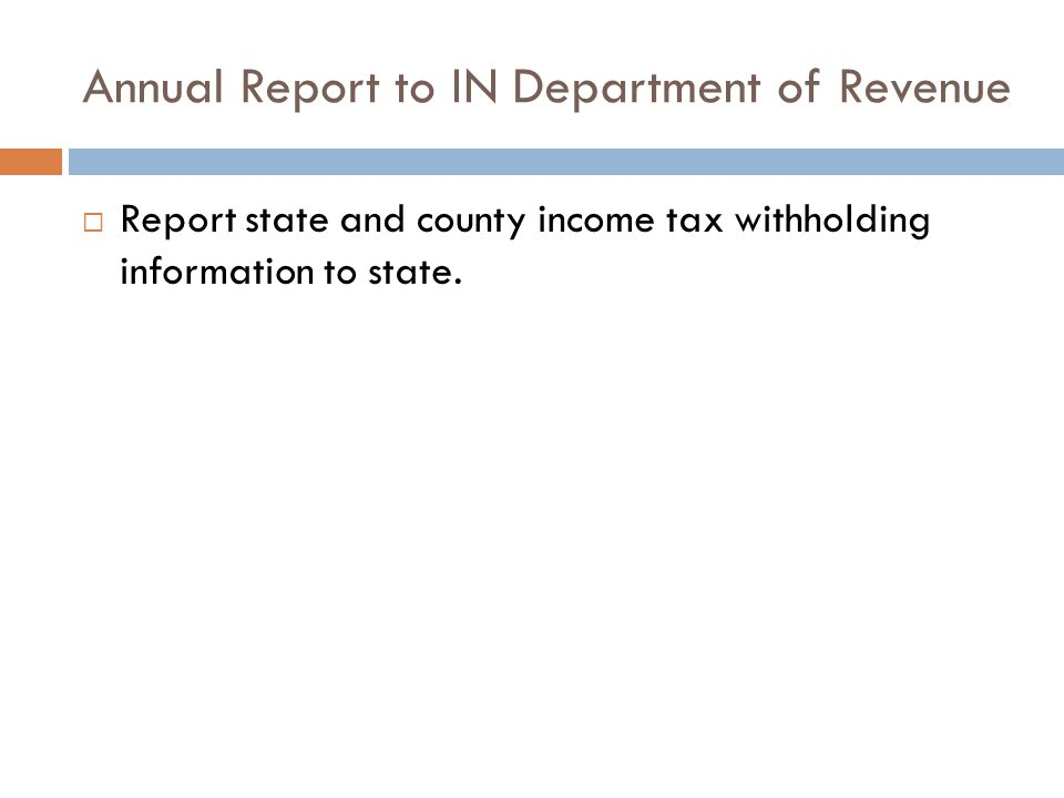 Annual Report to IN Department of Revenue  Report state and county income tax withholding information to state.