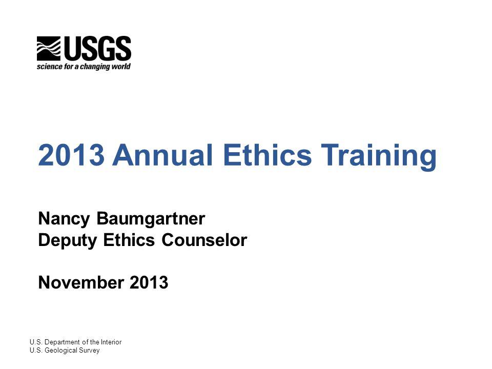 The USGS Ethics Office EthicsOffice@usgs.gov (office e-mailbox) EthicsOffice@usgs.gov FAX 703-648-4132 Nancy Baumgartner, Deputy Ethics Counselor 703-648-7474, nbaumgartner@usgs.govnbaumgartner@usgs.gov Ken Belongia, Assistant Ethics Counselor 703-648-7422, kbelongia@usgs.govkbelongia@usgs.gov Sharon Bonney, Ethics Program Specialist 703-648-7439, sbonney@usgs.govsbonney@usgs.gov Kathy Haumann, Ethics Program Assistant 703-648-7459, khaumann@usgs.govkhaumann@usgs.gov 32