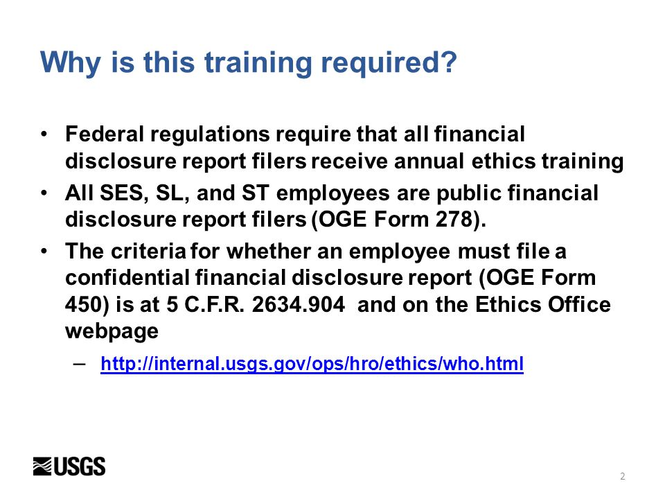 2 Federal regulations require that all financial disclosure report filers receive annual ethics training All SES, SL, and ST employees are public fina