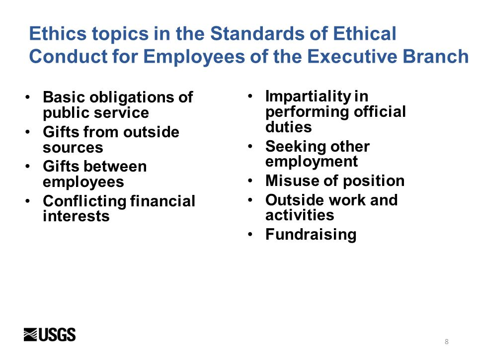 Use of Gov't property, time, and information Gambling, raffles, and betting pools Serving as an expert witness Procurement Integrity Act Seeking non-Federal employment Disclosure of financial interests 14 Principles of Ethical Conduct Government-wide ethics laws DOI-specific ethics rules Gifts Travel Outside work and activities Political activity Use of public office 9 Ethics topics in the Ethics Guide for DOI Employees