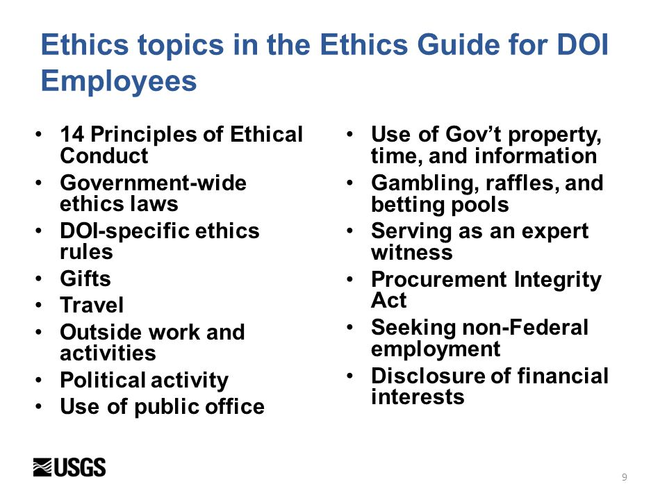 Ethics Guide for DOI Employees Can be downloaded at the Ethics Office section of the Office of Science Quality and Integrity (OSQI) website –http://www.usgs.gov/quality_integrit y/downloads/Ethics%20Guide%20fo r%20DOI%20Employees%20(2013).d ocxhttp://www.usgs.gov/quality_integrit y/downloads/Ethics%20Guide%20fo r%20DOI%20Employees%20(2013).d ocx To order copies for your office, contact Kathy Haumann, Ethics Program Assistant, khaumann@usgs.gov, 703-648- 7459 khaumann@usgs.gov 10
