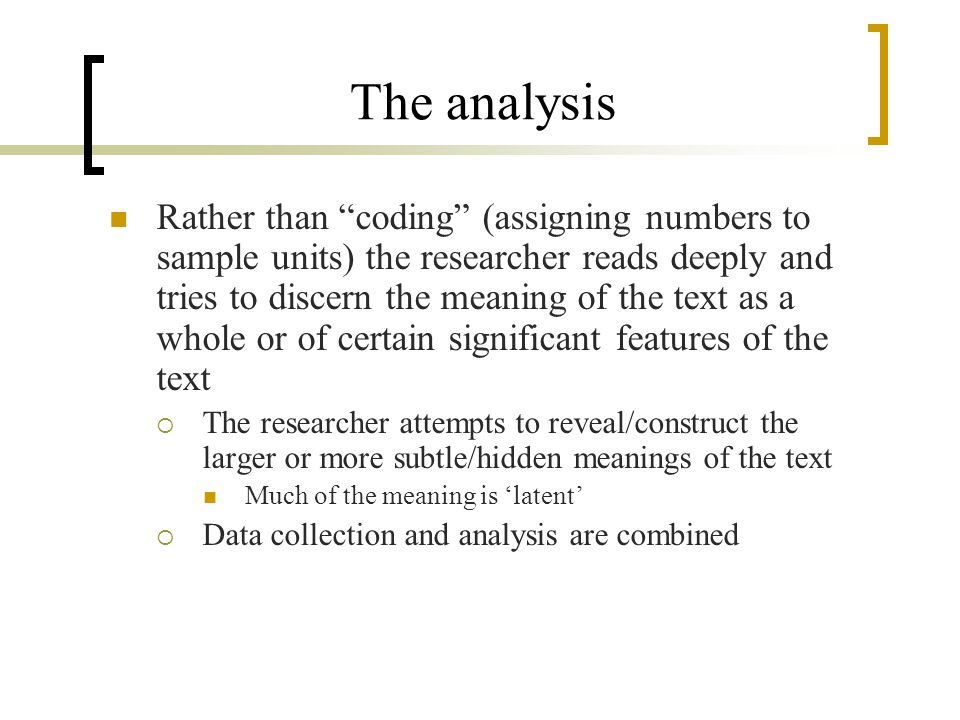 The analysis Rather than coding (assigning numbers to sample units) the researcher reads deeply and tries to discern the meaning of the text as a whole or of certain significant features of the text  The researcher attempts to reveal/construct the larger or more subtle/hidden meanings of the text Much of the meaning is 'latent'  Data collection and analysis are combined