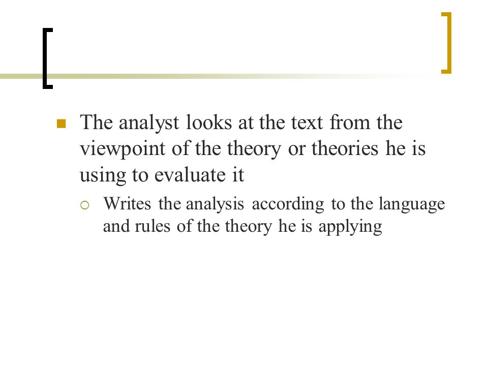 The analyst looks at the text from the viewpoint of the theory or theories he is using to evaluate it  Writes the analysis according to the language and rules of the theory he is applying