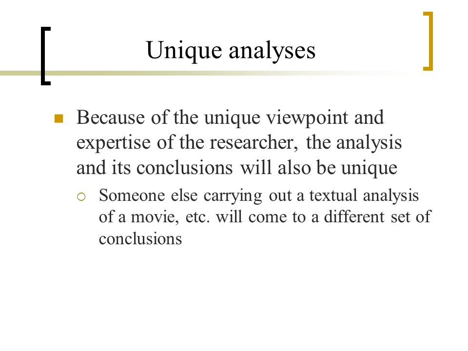 Unique analyses Because of the unique viewpoint and expertise of the researcher, the analysis and its conclusions will also be unique  Someone else carrying out a textual analysis of a movie, etc.