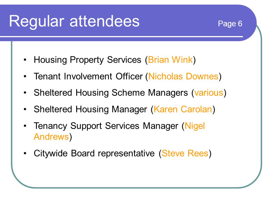 Regular attendees Page 6 Housing Property Services (Brian Wink) Tenant Involvement Officer (Nicholas Downes) Sheltered Housing Scheme Managers (various) Sheltered Housing Manager (Karen Carolan) Tenancy Support Services Manager (Nigel Andrews) Citywide Board representative (Steve Rees)