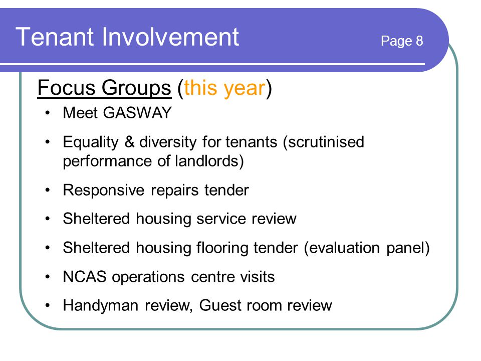 Tenant Involvement Page 8 Focus Groups (this year) Meet GASWAY Equality & diversity for tenants (scrutinised performance of landlords) Responsive repairs tender Sheltered housing service review Sheltered housing flooring tender (evaluation panel) NCAS operations centre visits Handyman review, Guest room review