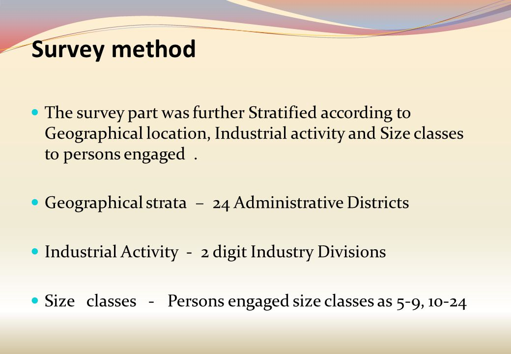 Survey method The survey part was further Stratified according to Geographical location, Industrial activity and Size classes to persons engaged. Geog