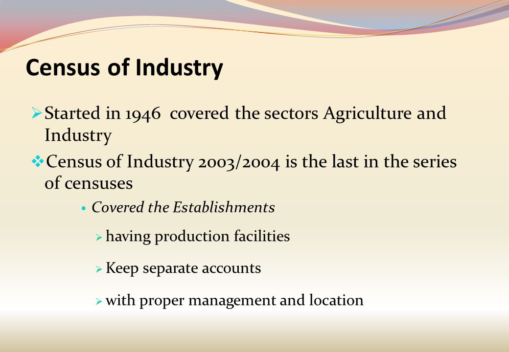 Census of Industry  Started in 1946 covered the sectors Agriculture and Industry  Census of Industry 2003/2004 is the last in the series of censuses