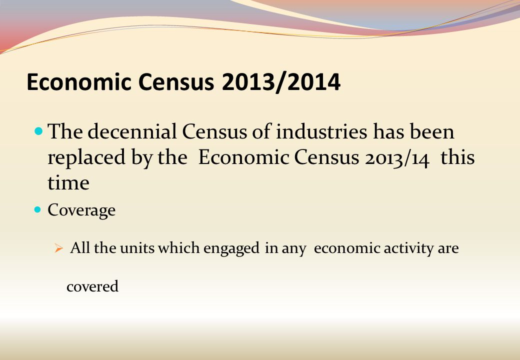 Economic Census 2013/2014 The decennial Census of industries has been replaced by the Economic Census 2013/14 this time Coverage  All the units which