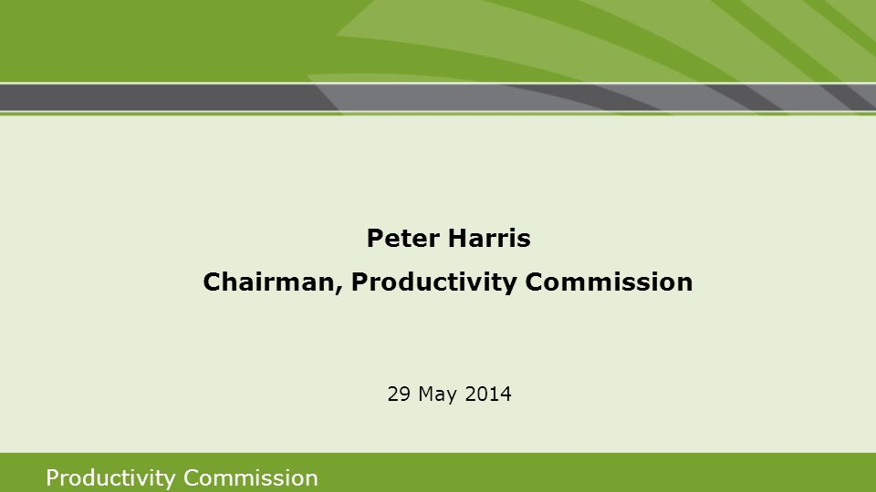 Productivity Commission Peter Harris Chairman, Productivity Commission 29 May 2014