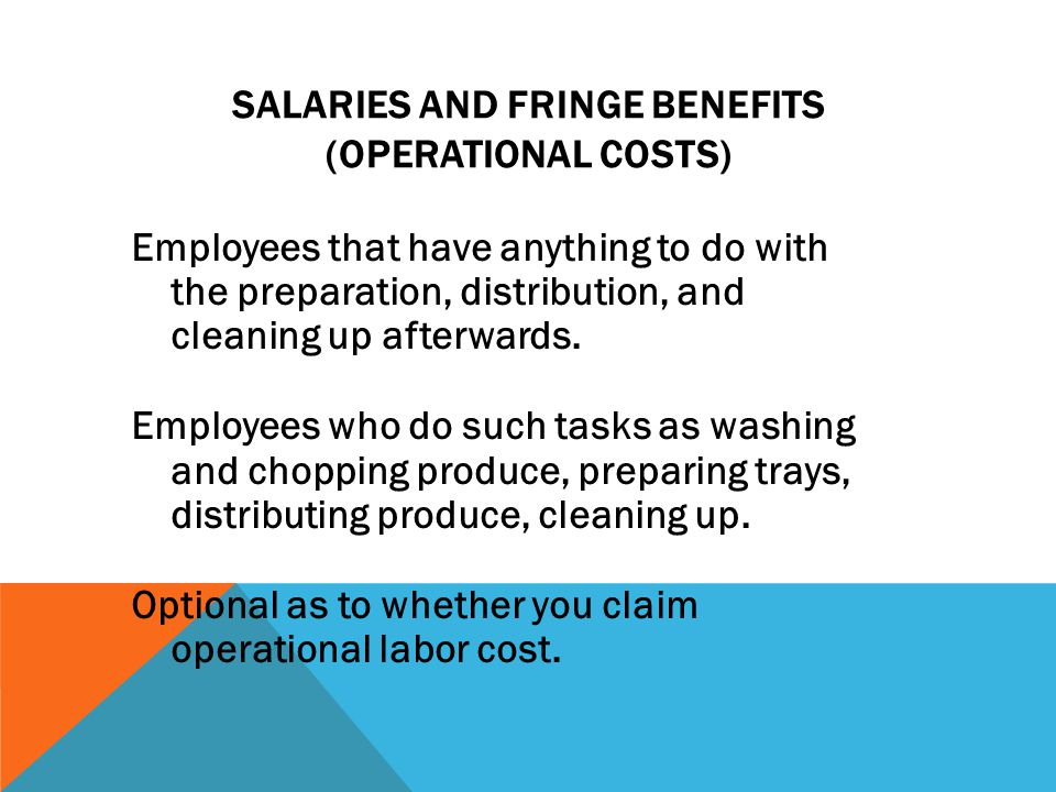 SALARIES AND FRINGE BENEFITS (OPERATIONAL COSTS) Employees that have anything to do with the preparation, distribution, and cleaning up afterwards.